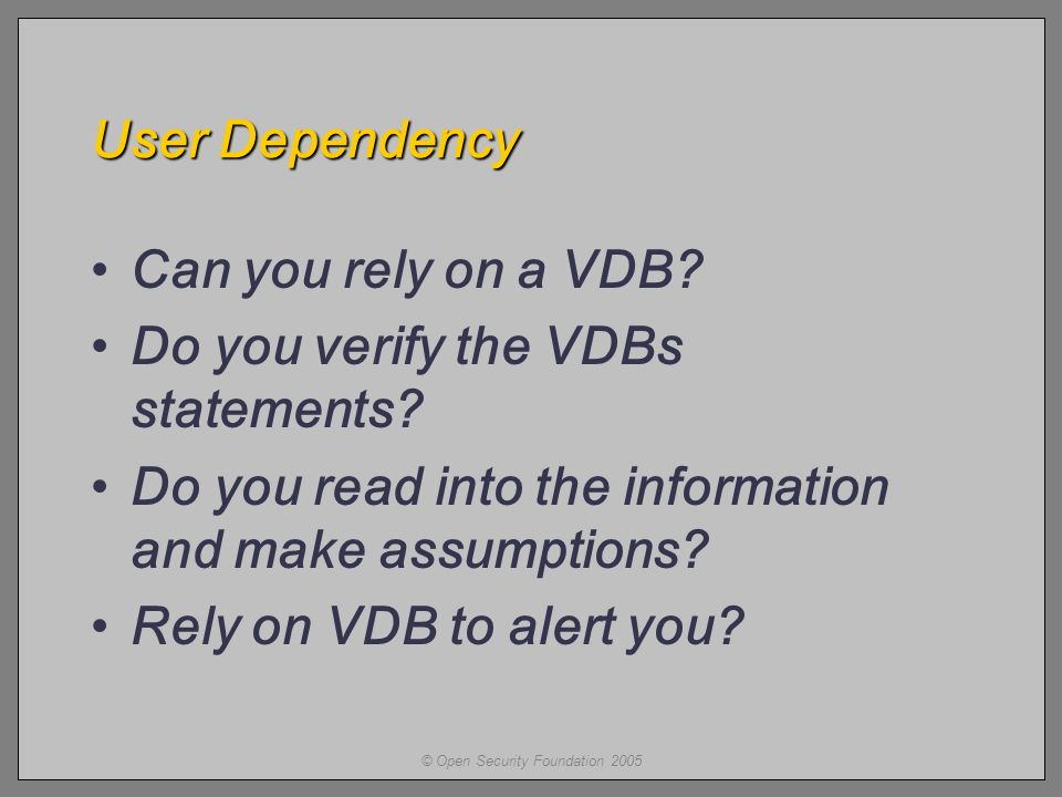 © Open Security Foundation 2005 User Dependency Can you rely on a VDB.