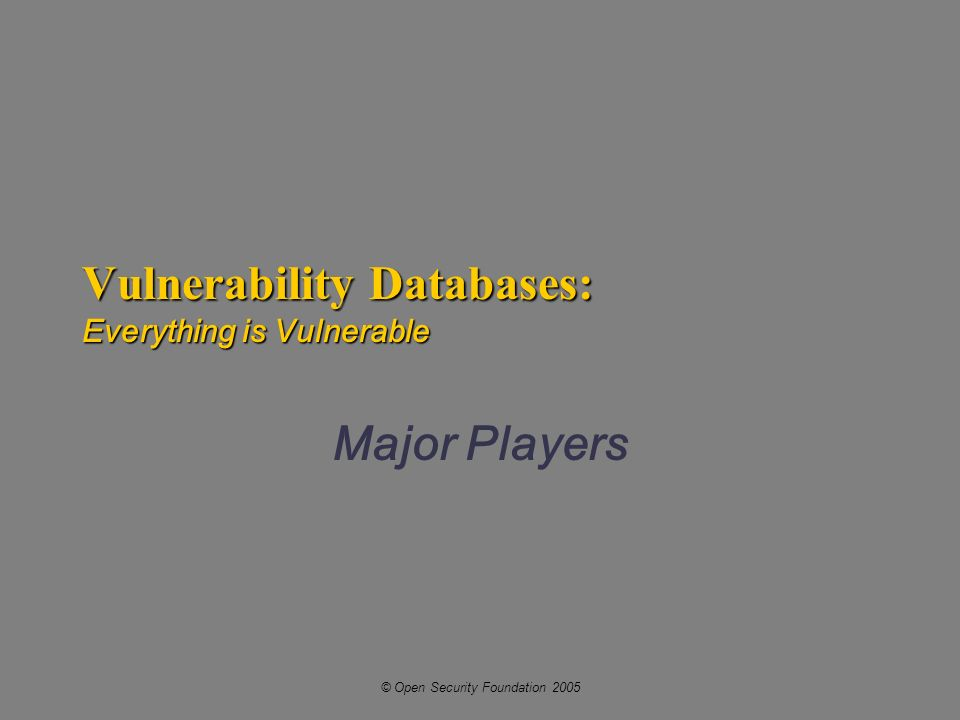 © Open Security Foundation 2005 Vulnerability Databases: Everything is Vulnerable Major Players