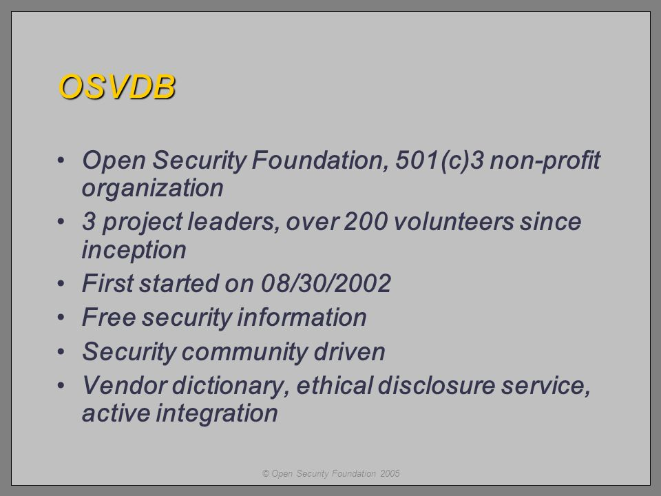 © Open Security Foundation 2005 OSVDB Open Security Foundation, 501(c)3 non-profit organization 3 project leaders, over 200 volunteers since inception First started on 08/30/2002 Free security information Security community driven Vendor dictionary, ethical disclosure service, active integration