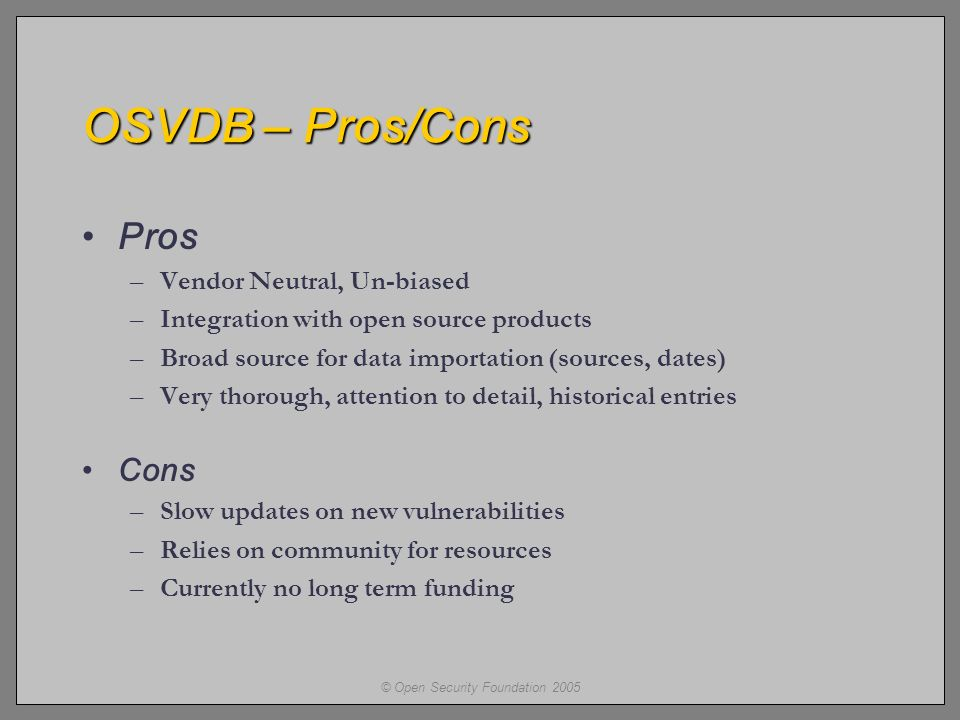 © Open Security Foundation 2005 OSVDB – Pros/Cons Pros –Vendor Neutral, Un-biased –Integration with open source products –Broad source for data importation (sources, dates) –Very thorough, attention to detail, historical entries Cons –Slow updates on new vulnerabilities –Relies on community for resources –Currently no long term funding