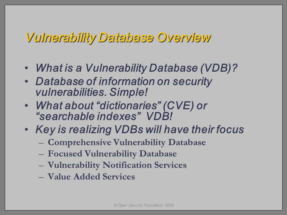 © Open Security Foundation 2005 Vulnerability Database Overview What is a Vulnerability Database (VDB).