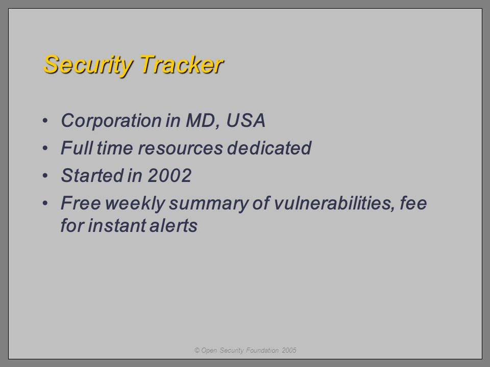 © Open Security Foundation 2005 Security Tracker Corporation in MD, USA Full time resources dedicated Started in 2002 Free weekly summary of vulnerabilities, fee for instant alerts