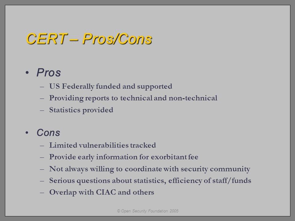 © Open Security Foundation 2005 CERT – Pros/Cons Pros –US Federally funded and supported –Providing reports to technical and non-technical –Statistics provided Cons –Limited vulnerabilities tracked –Provide early information for exorbitant fee –Not always willing to coordinate with security community –Serious questions about statistics, efficiency of staff/funds –Overlap with CIAC and others