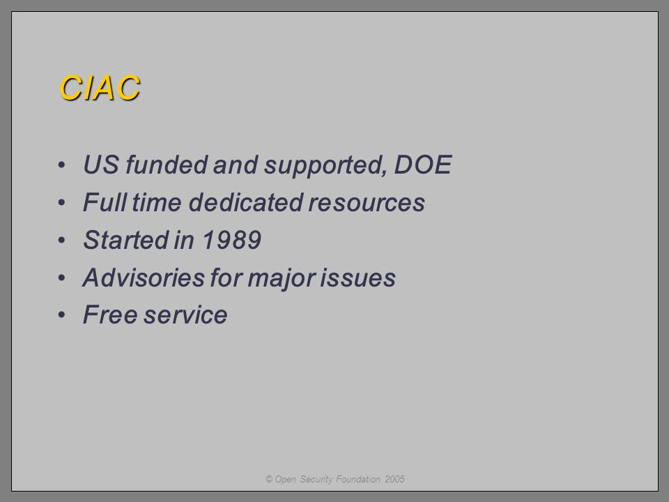 © Open Security Foundation 2005 CIAC US funded and supported, DOE Full time dedicated resources Started in 1989 Advisories for major issues Free service