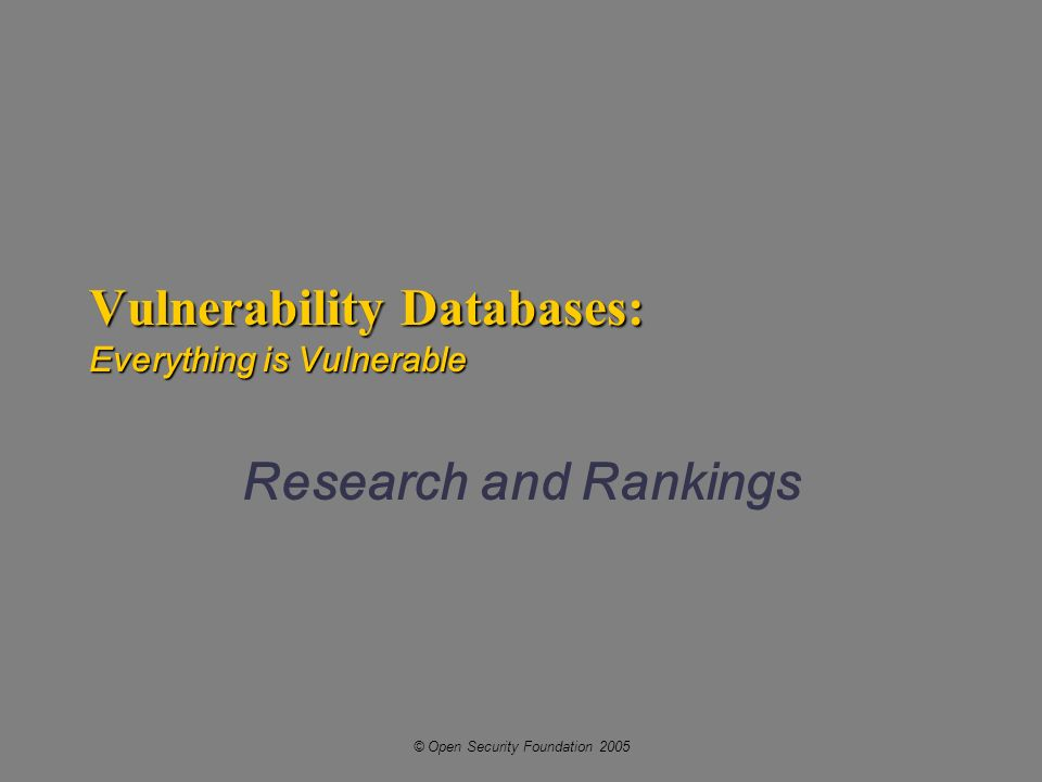 © Open Security Foundation 2005 Vulnerability Databases: Everything is Vulnerable Research and Rankings