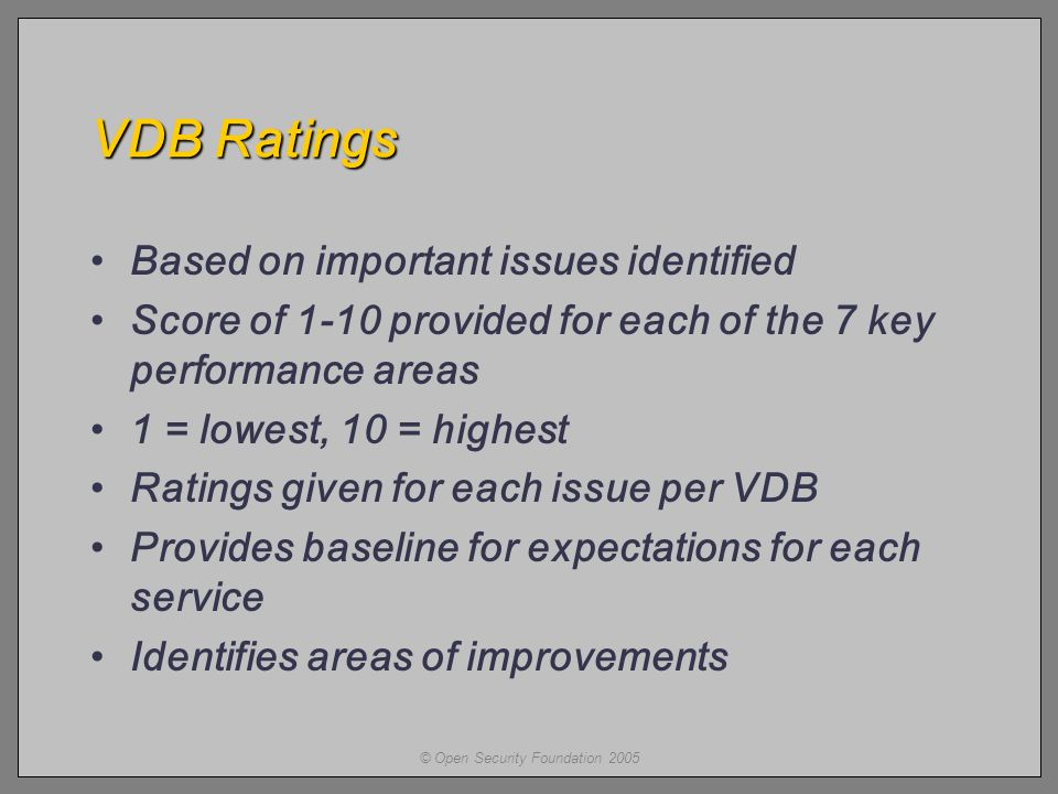 © Open Security Foundation 2005 VDB Ratings Based on important issues identified Score of 1-10 provided for each of the 7 key performance areas 1 = lowest, 10 = highest Ratings given for each issue per VDB Provides baseline for expectations for each service Identifies areas of improvements