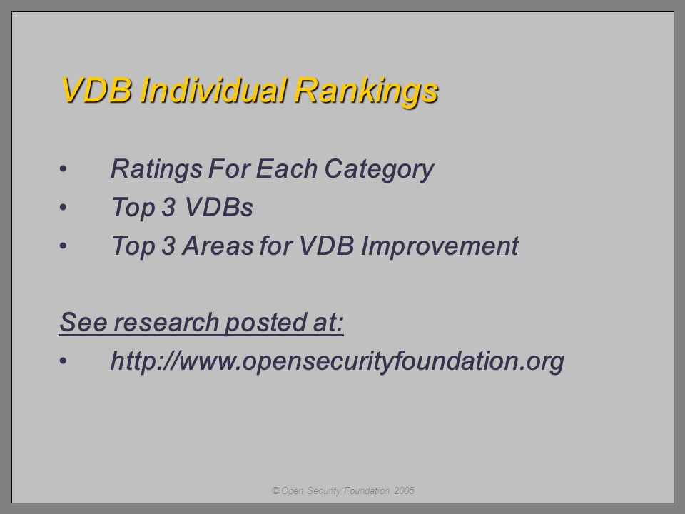 © Open Security Foundation 2005 VDB Individual Rankings Ratings For Each Category Top 3 VDBs Top 3 Areas for VDB Improvement See research posted at: http://www.opensecurityfoundation.org