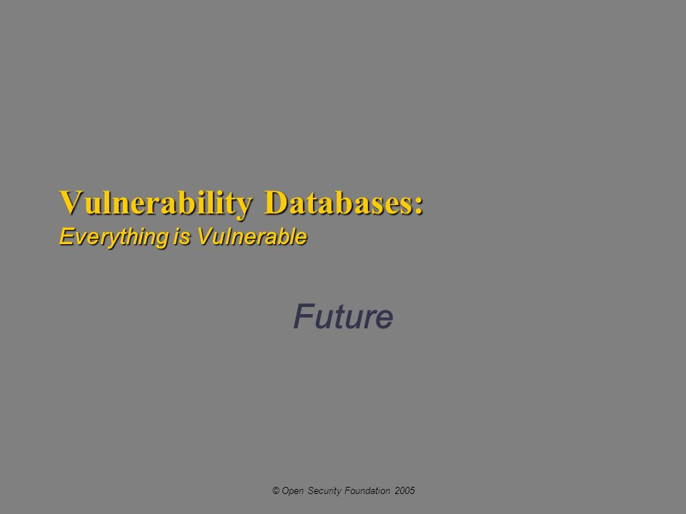 © Open Security Foundation 2005 Vulnerability Databases: Everything is Vulnerable Future