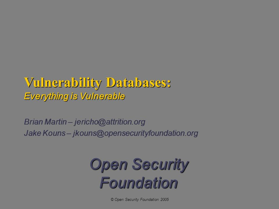 © Open Security Foundation 2005 Open Security Foundation Vulnerability Databases: Everything is Vulnerable Brian Martin – jericho@attrition.org Jake Kouns – jkouns@opensecurityfoundation.org