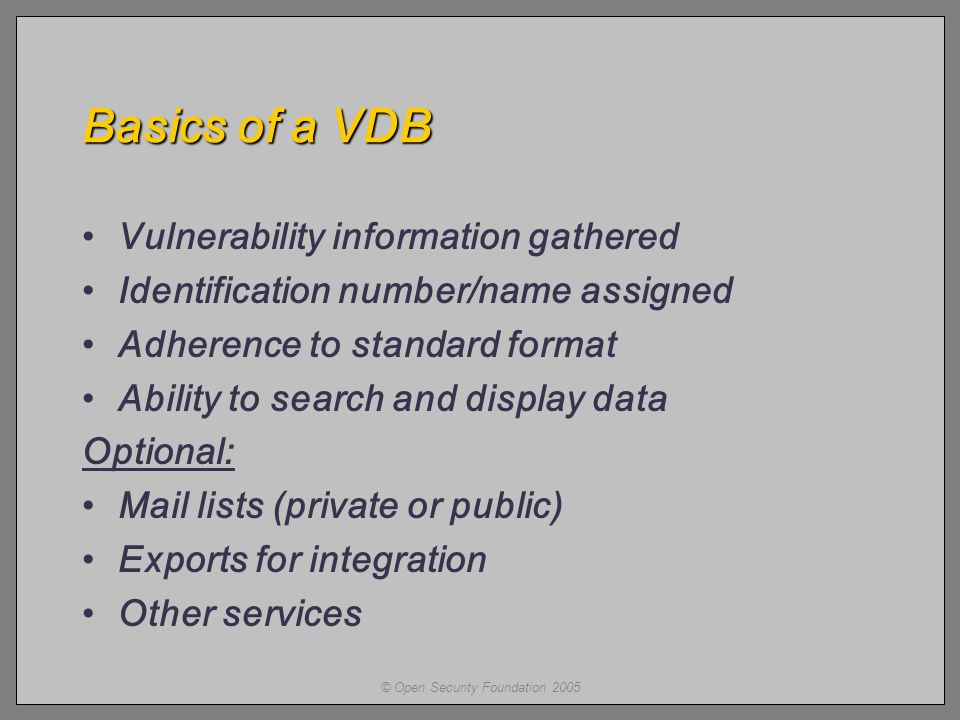© Open Security Foundation 2005 Basics of a VDB Vulnerability information gathered Identification number/name assigned Adherence to standard format Ability to search and display data Optional: Mail lists (private or public) Exports for integration Other services