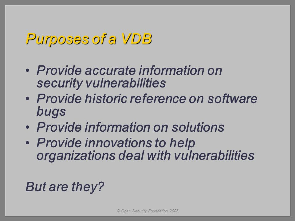 © Open Security Foundation 2005 Purposes of a VDB Provide accurate information on security vulnerabilities Provide historic reference on software bugs Provide information on solutions Provide innovations to help organizations deal with vulnerabilities But are they