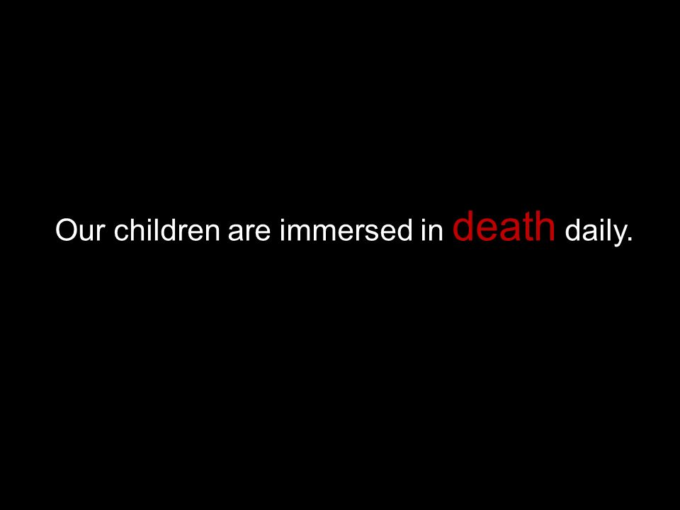 Our children are immersed in death daily.