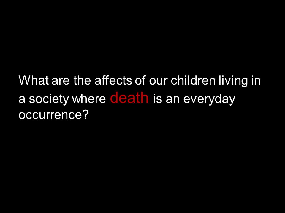 What are the affects of our children living in a society where death is an everyday occurrence