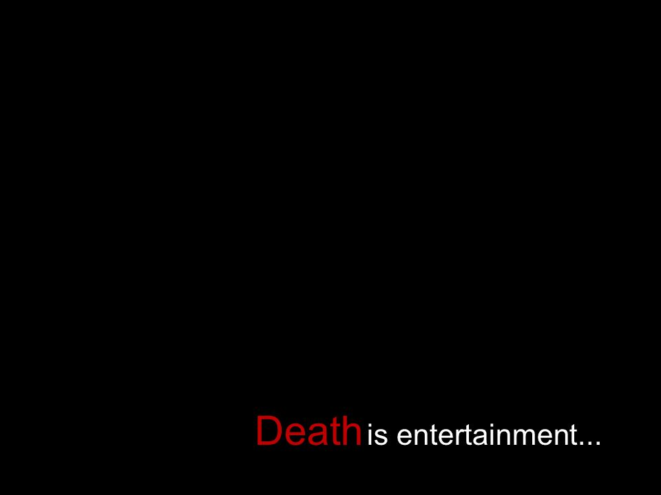 Death is entertainment...