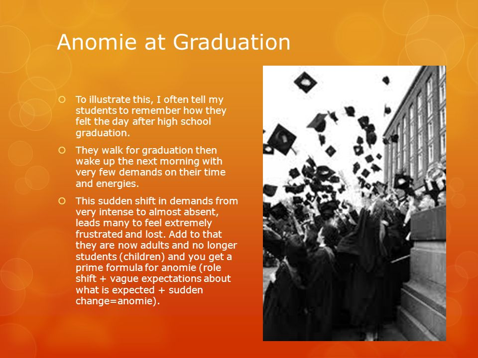 Anomie at Graduation To illustrate this, I often tell my students to remember how they felt the day after high school graduation. They walk for gradua