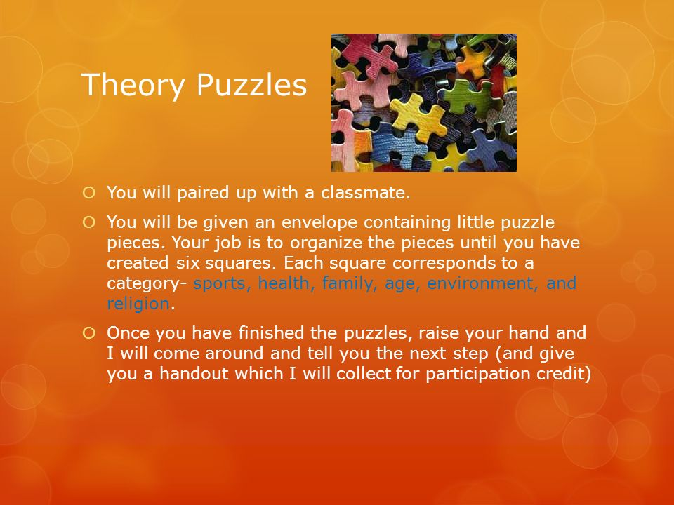Theory Puzzles You will paired up with a classmate. You will be given an envelope containing little puzzle pieces. Your job is to organize the pieces
