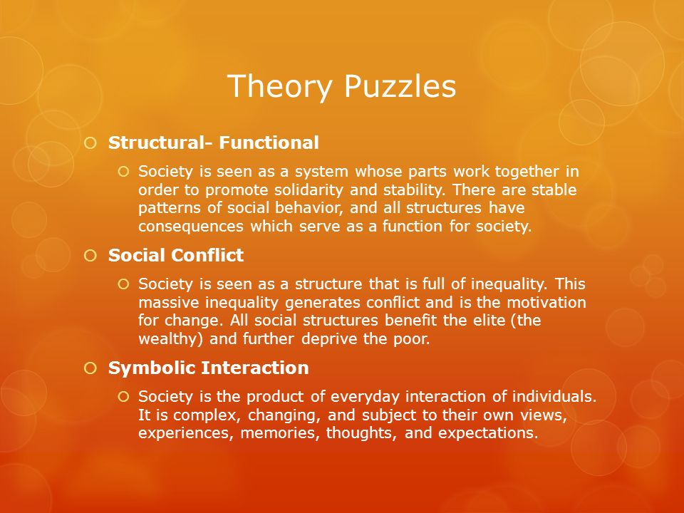 Theory Puzzles Structural- Functional Society is seen as a system whose parts work together in order to promote solidarity and stability. There are st