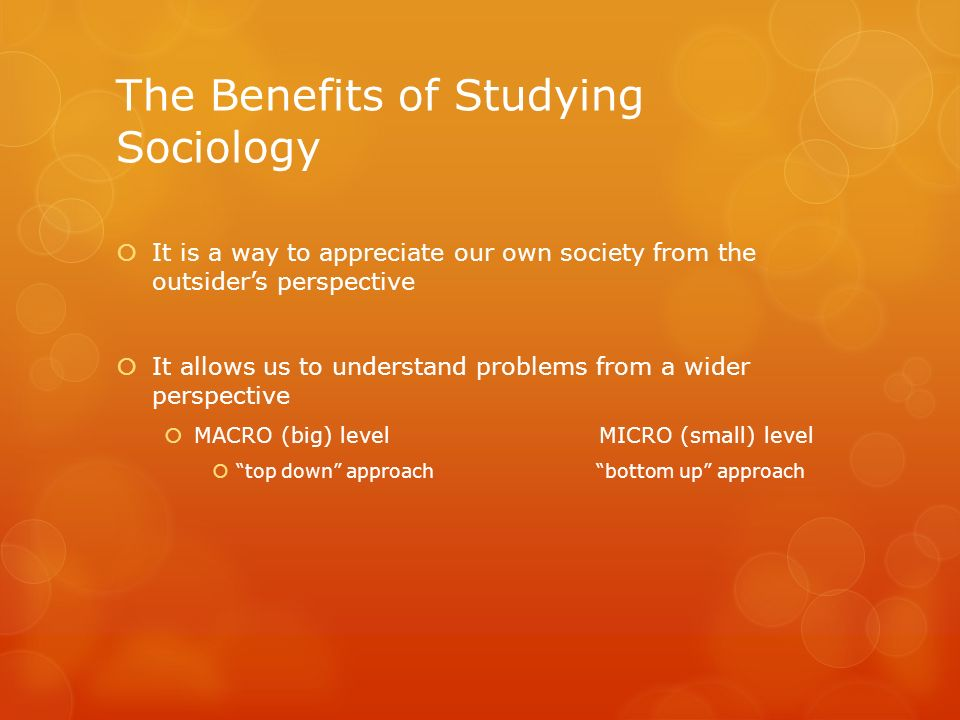 The Benefits of Studying Sociology It is a way to appreciate our own society from the outsiders perspective It allows us to understand problems from a