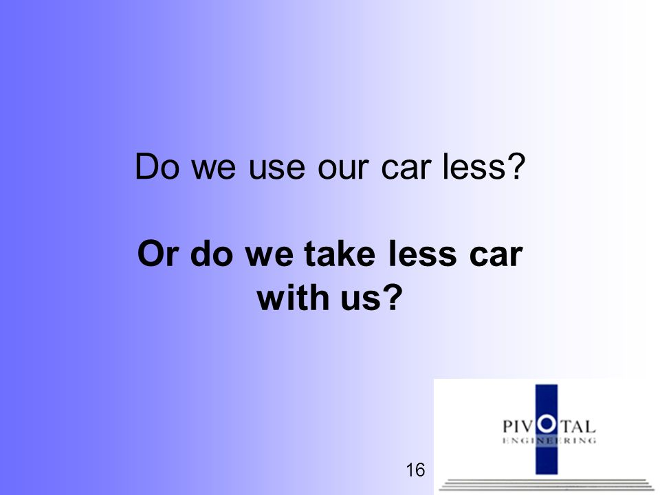 16 Do we use our car less? Or do we take less car with us?