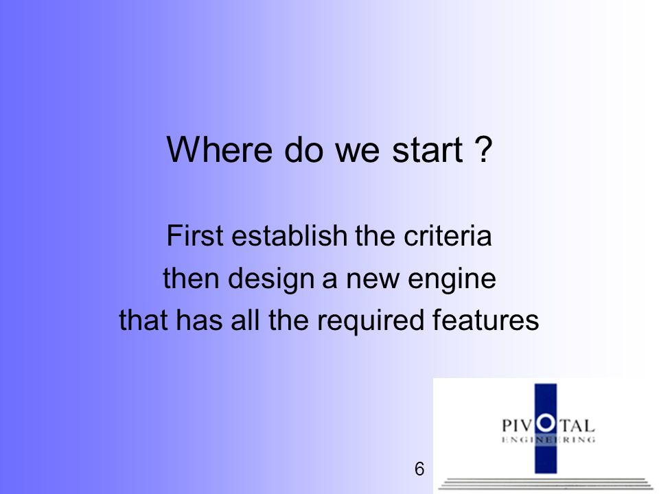 6 Where do we start ? First establish the criteria then design a new engine that has all the required features