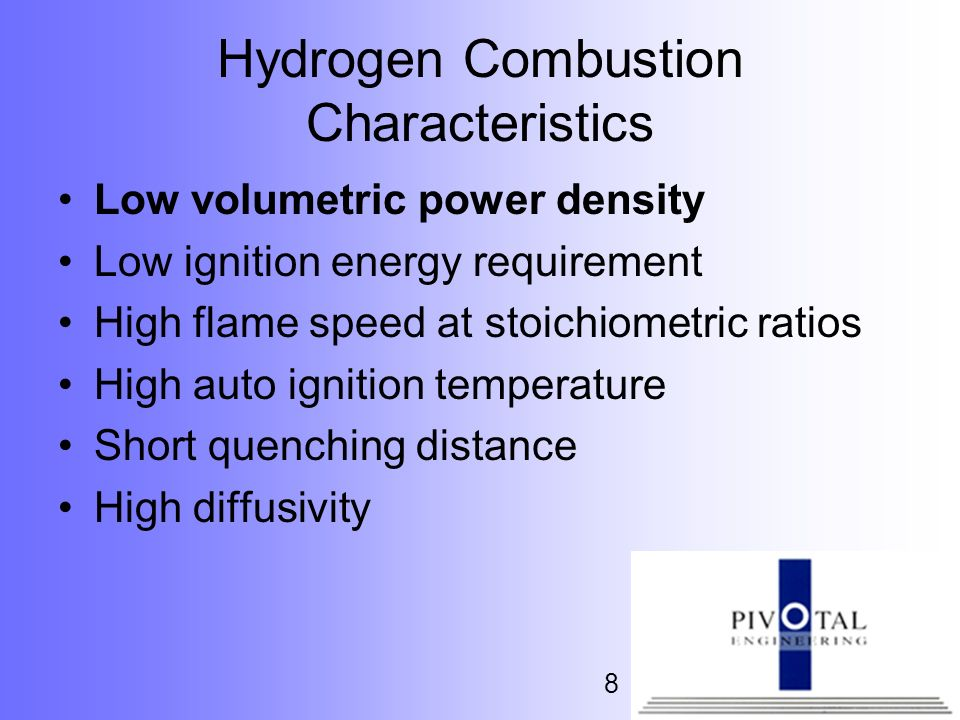 8 Hydrogen Combustion Characteristics Low volumetric power density Low ignition energy requirement High flame speed at stoichiometric ratios High auto