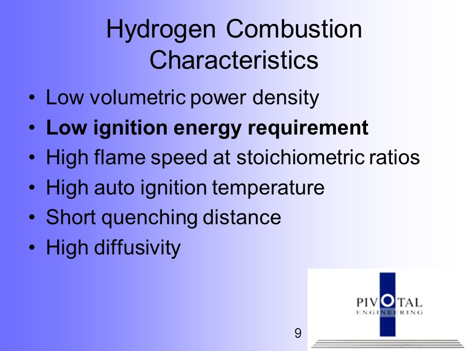 9 Hydrogen Combustion Characteristics Low volumetric power density Low ignition energy requirement High flame speed at stoichiometric ratios High auto