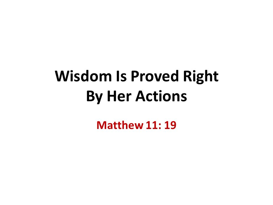 Wisdom Is Proved Right By Her Actions Matthew 11: 19