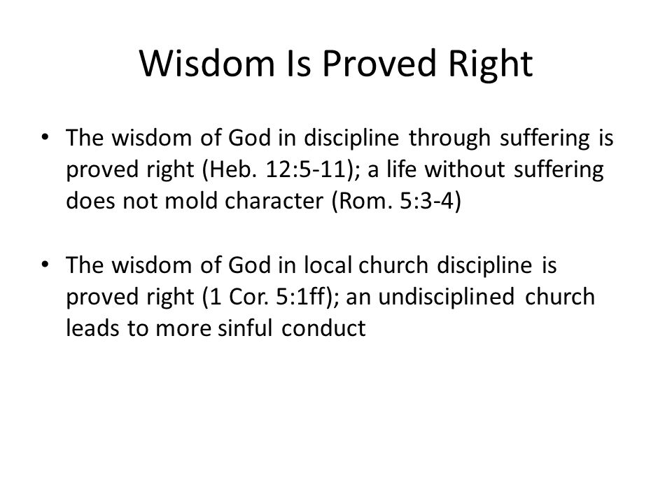 Wisdom Is Proved Right The wisdom of God in discipline through suffering is proved right (Heb. 12:5-11); a life without suffering does not mold charac