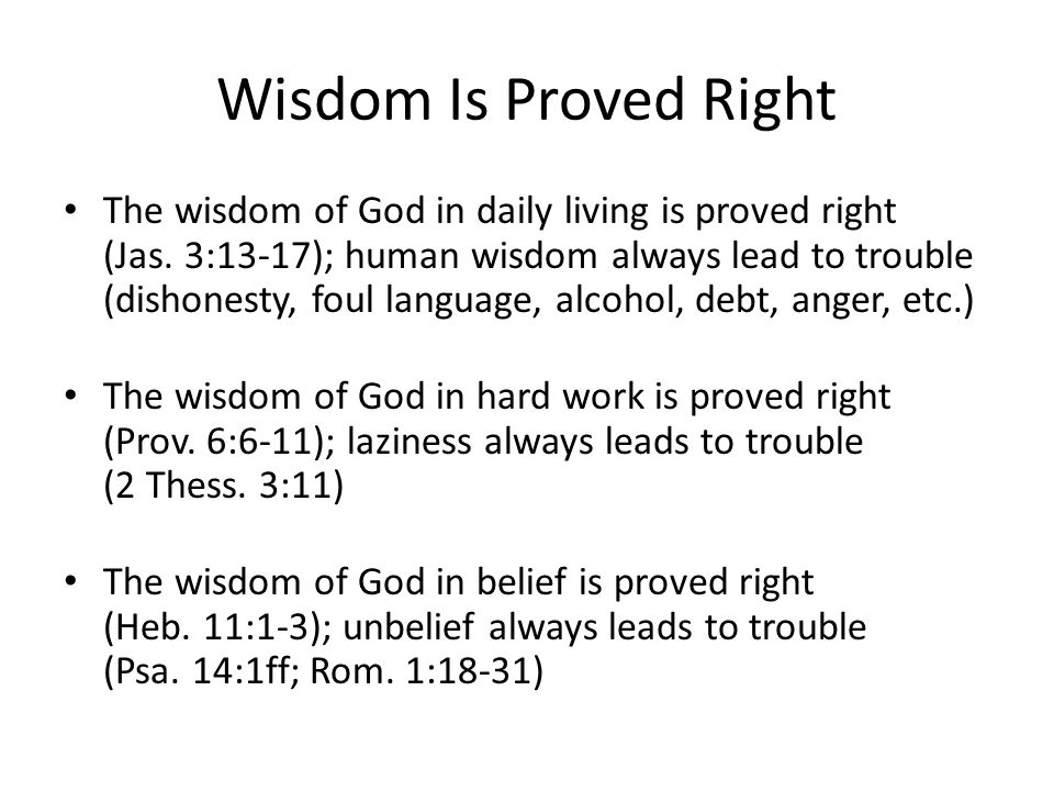 Wisdom Is Proved Right The wisdom of God in daily living is proved right (Jas. 3:13-17); human wisdom always lead to trouble (dishonesty, foul languag