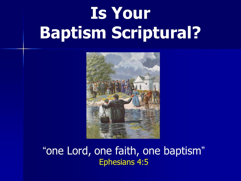 Is Your Baptism Scriptural? one Lord, one faith, one baptism Ephesians 4:5