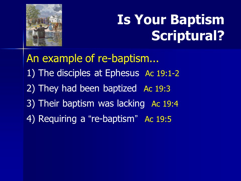 Is Your Baptism Scriptural? An example of re-baptism... 1) 1)The disciples at Ephesus Ac 19:1-2 2) 2)They had been baptized Ac 19:3 3) 3)Their baptism