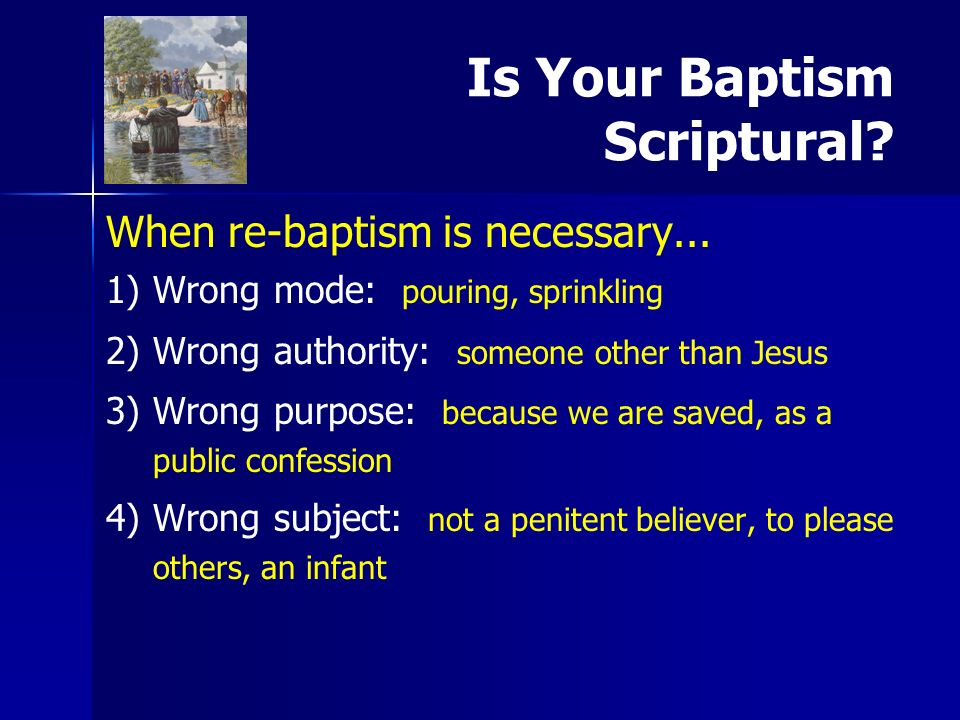 Is Your Baptism Scriptural? When re-baptism is necessary... 1) 1)Wrong mode: pouring, sprinkling 2) 2)Wrong authority: someone other than Jesus 3) 3)W