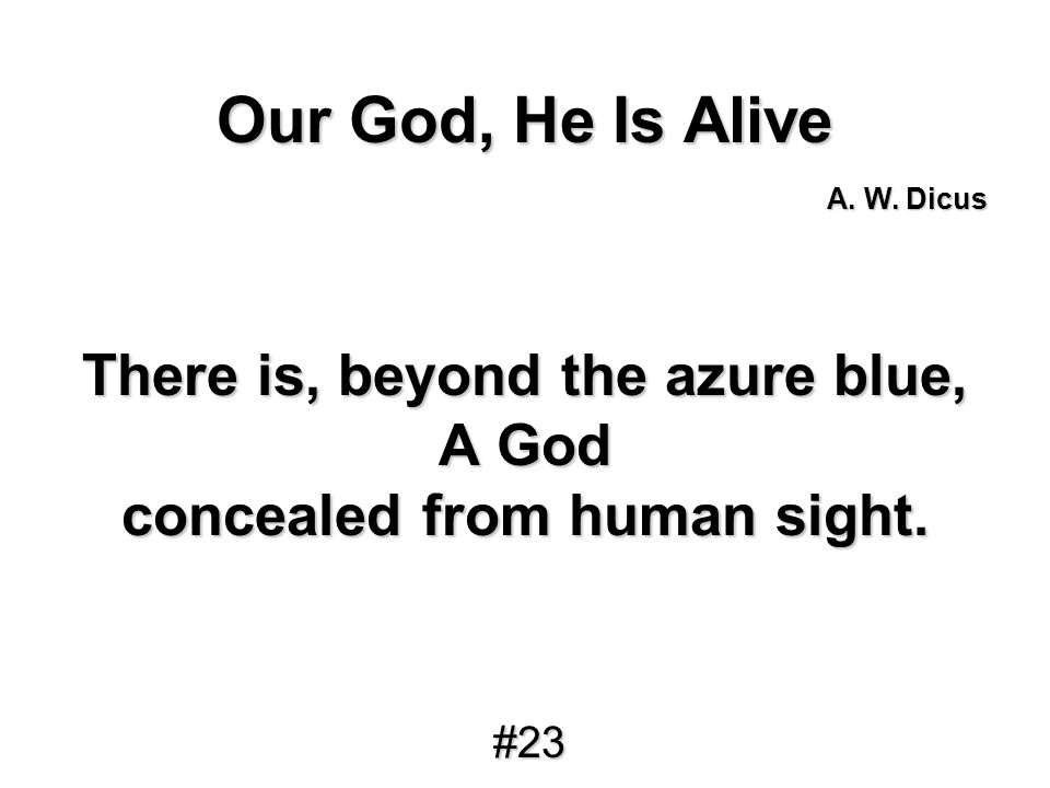 Our God, He Is Alive There is, beyond the azure blue, A God concealed from human sight. A. W. Dicus #23