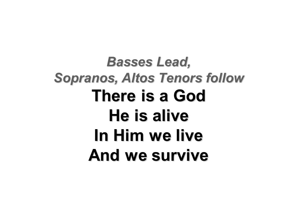Basses Lead, Sopranos, Altos Tenors follow There is a God He is alive In Him we live And we survive