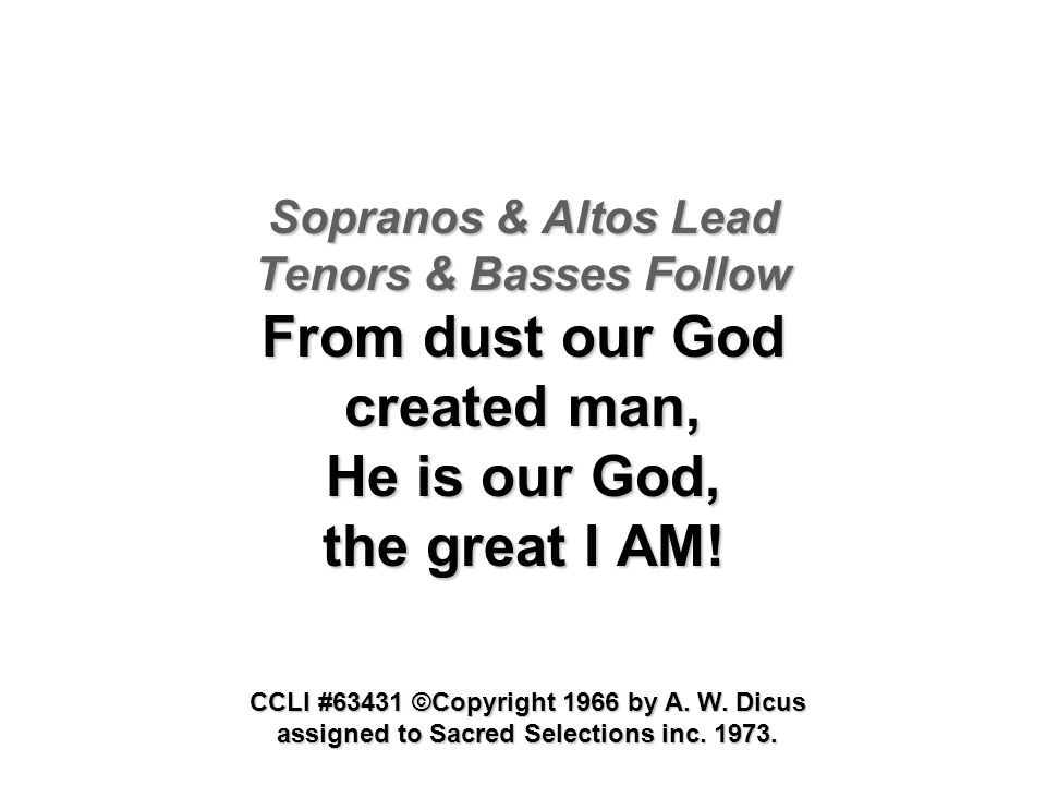 Sopranos & Altos Lead Tenors & Basses Follow From dust our God created man, He is our God, the great I AM! CCLI #63431 ©Copyright 1966 by A. W. Dicus
