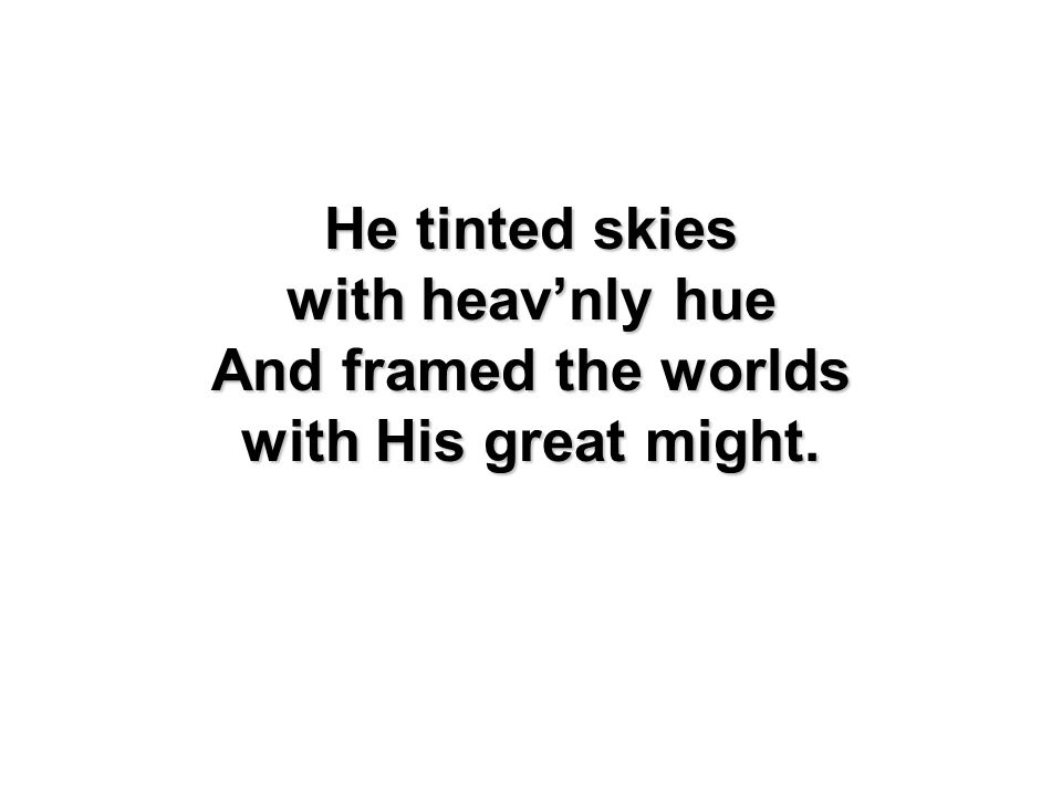 He tinted skies with heavnly hue And framed the worlds with His great might.