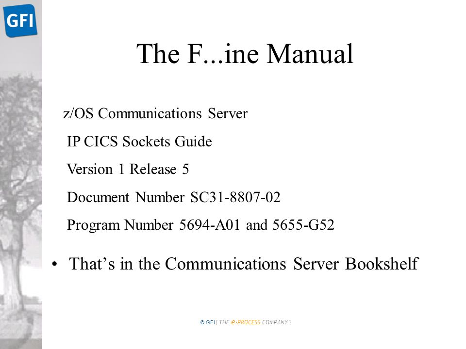 © GFI [ THE e -PROCESS COMPANY ] The F...ine Manual Thats in the Communications Server Bookshelf z/OS Communications Server IP CICS Sockets Guide Version 1 Release 5 Document Number SC Program Number 5694-A01 and 5655-G52