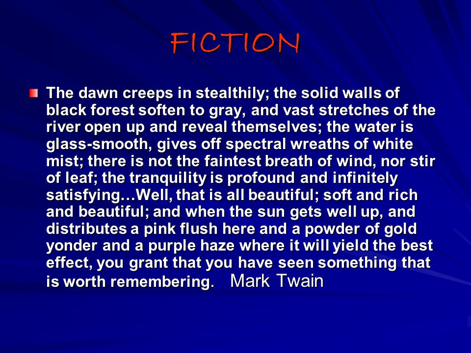 FICTION The dawn creeps in stealthily; the solid walls of black forest soften to gray, and vast stretches of the river open up and reveal themselves; the water is glass-smooth, gives off spectral wreaths of white mist; there is not the faintest breath of wind, nor stir of leaf; the tranquility is profound and infinitely satisfying…Well, that is all beautiful; soft and rich and beautiful; and when the sun gets well up, and distributes a pink flush here and a powder of gold yonder and a purple haze where it will yield the best effect, you grant that you have seen something that is worth remembering.