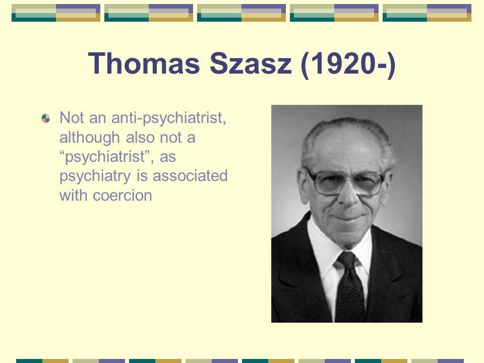 Thomas Szasz (1920-) Not an anti-psychiatrist, although also not a psychiatrist, as psychiatry is associated with coercion