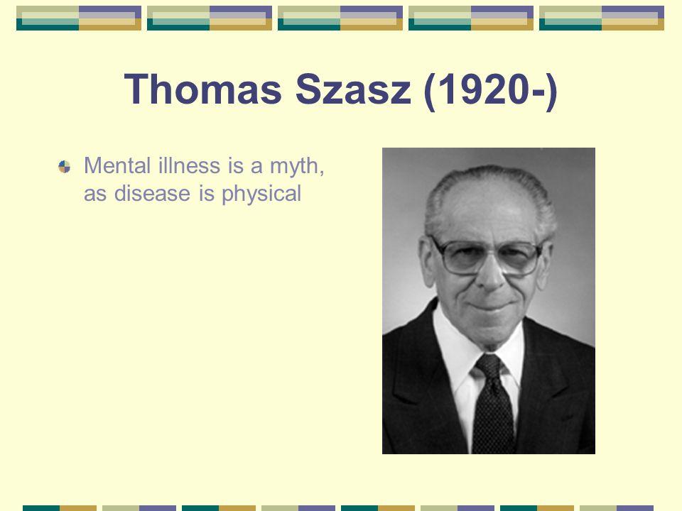 Thomas Szasz (1920-) Mental illness is a myth, as disease is physical