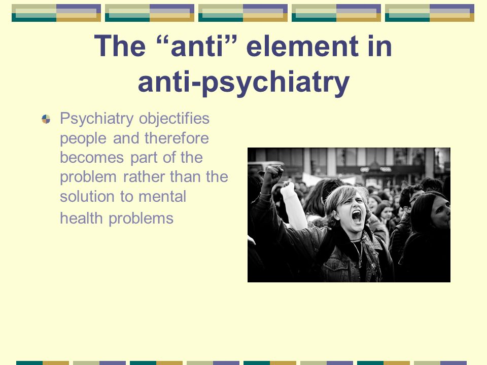 The anti element in anti-psychiatry Psychiatry objectifies people and therefore becomes part of the problem rather than the solution to mental health
