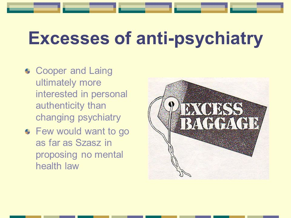 Excesses of anti-psychiatry Cooper and Laing ultimately more interested in personal authenticity than changing psychiatry Few would want to go as far