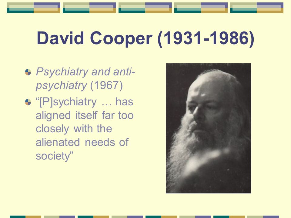David Cooper (1931-1986) Psychiatry and anti- psychiatry (1967) [P]sychiatry … has aligned itself far too closely with the alienated needs of society