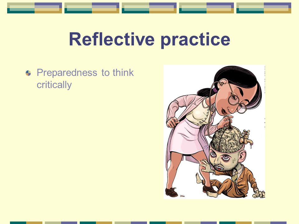 Reflective practice Preparedness to think critically