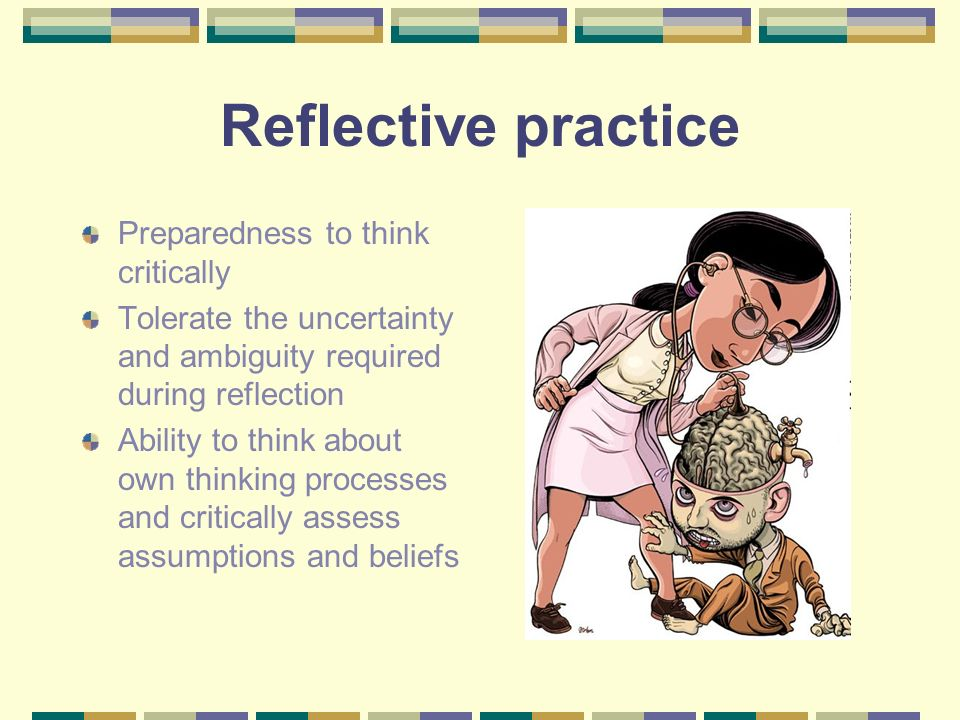 Reflective practice Preparedness to think critically Tolerate the uncertainty and ambiguity required during reflection Ability to think about own thin