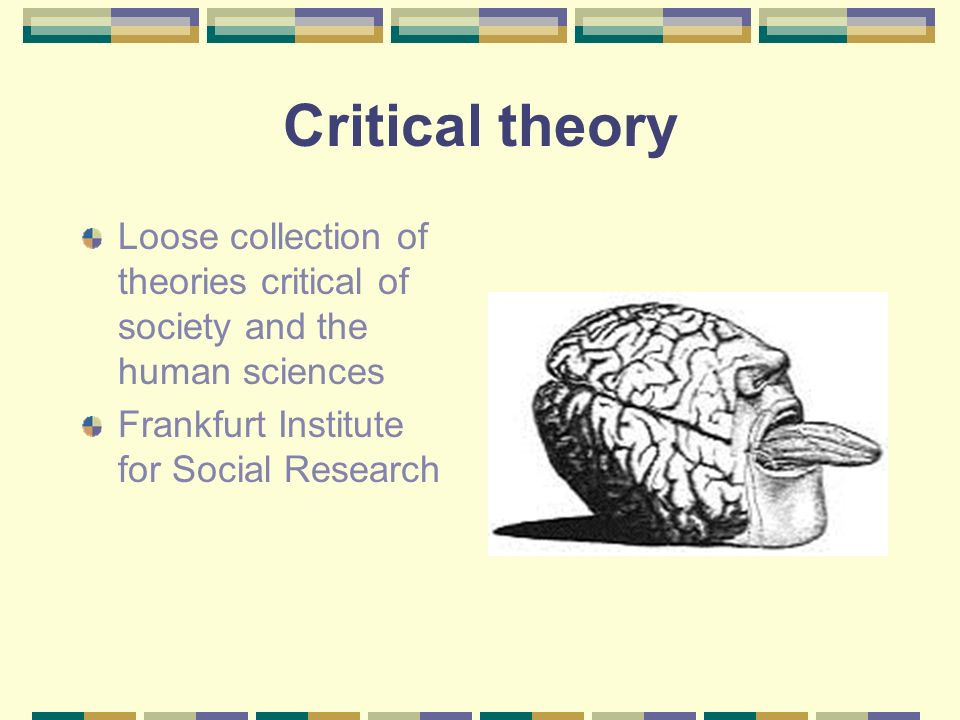 Critical theory Loose collection of theories critical of society and the human sciences Frankfurt Institute for Social Research
