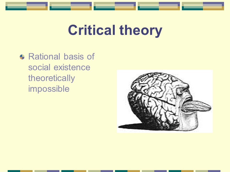 Critical theory Rational basis of social existence theoretically impossible