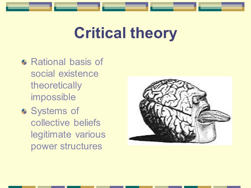 Critical theory Rational basis of social existence theoretically impossible Systems of collective beliefs legitimate various power structures