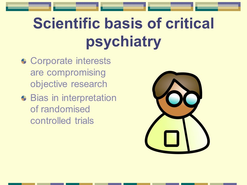 Scientific basis of critical psychiatry Corporate interests are compromising objective research Bias in interpretation of randomised controlled trials