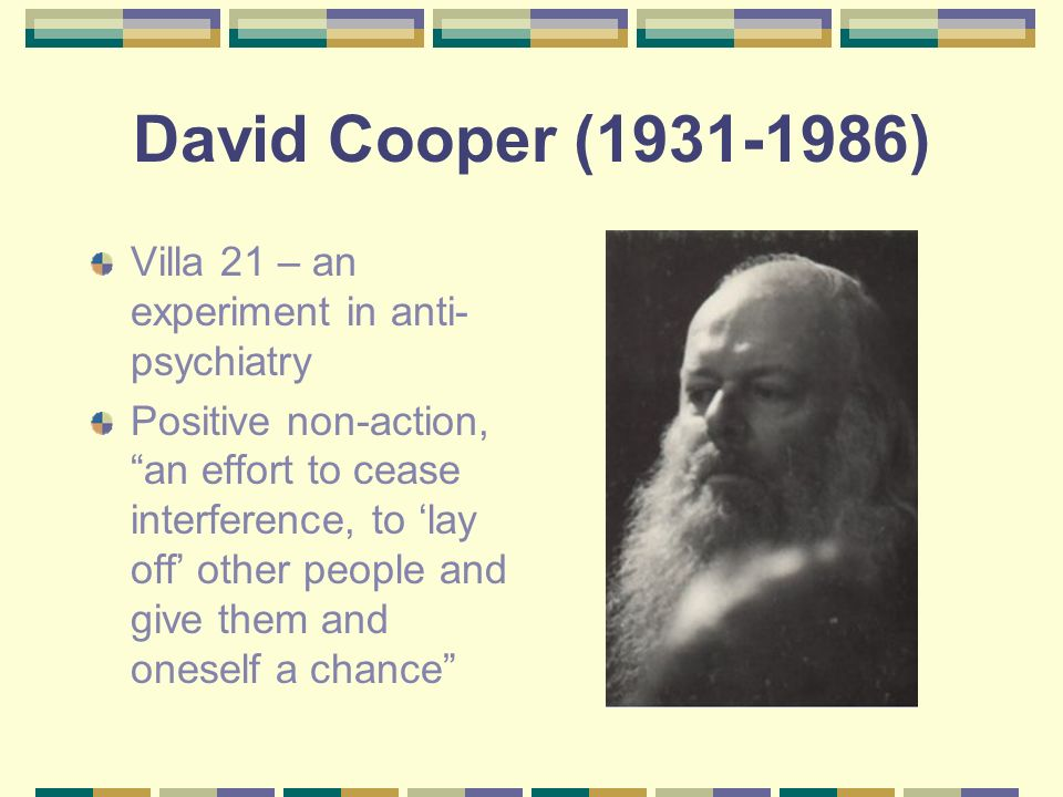 David Cooper (1931-1986) Villa 21 – an experiment in anti- psychiatry Positive non-action, an effort to cease interference, to lay off other people an
